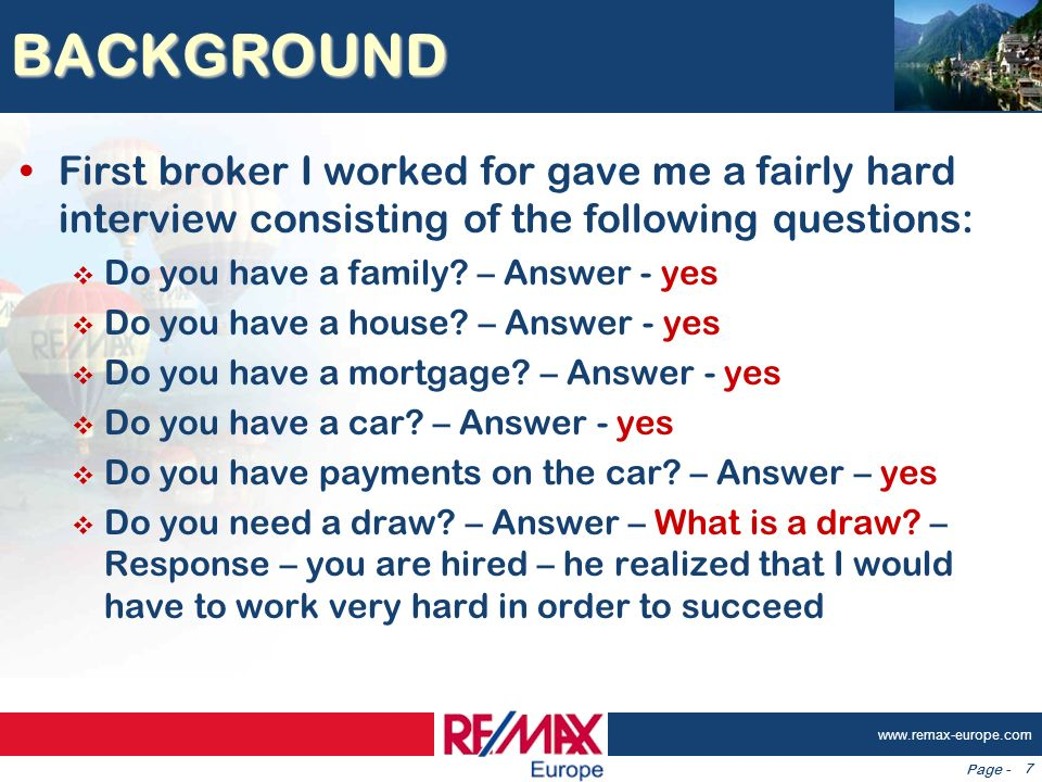 Page - www.remax-europe.com 7 BACKGROUND First broker I worked for gave me a fairly hard interview consisting of the following questions: Do you have