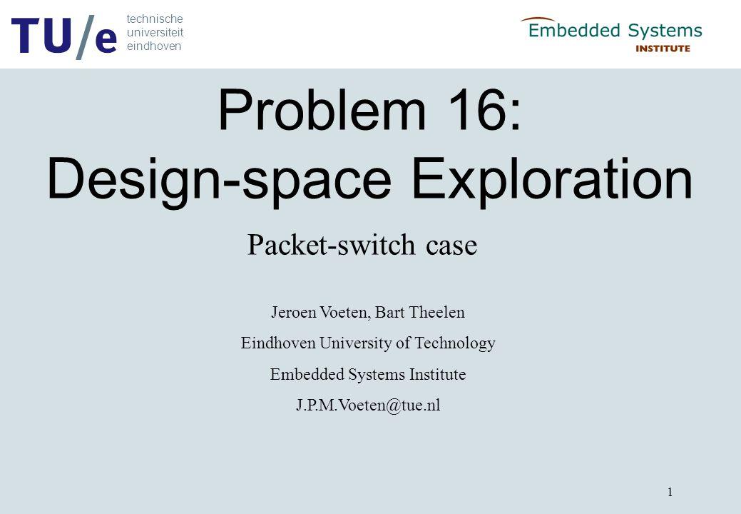 technische universiteit eindhoven 1 Problem 16: Design-space Exploration Jeroen Voeten, Bart Theelen Eindhoven University of Technology Embedded Syste