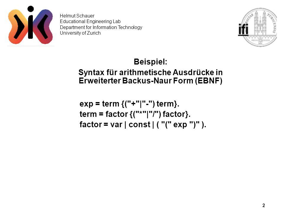 2 Helmut Schauer Educational Engineering Lab Department for Information Technology University of Zurich Beispiel: Syntax für arithmetische Ausdrücke in Erweiterter Backus-Naur Form (EBNF) exp = term {( + | - ) term}.
