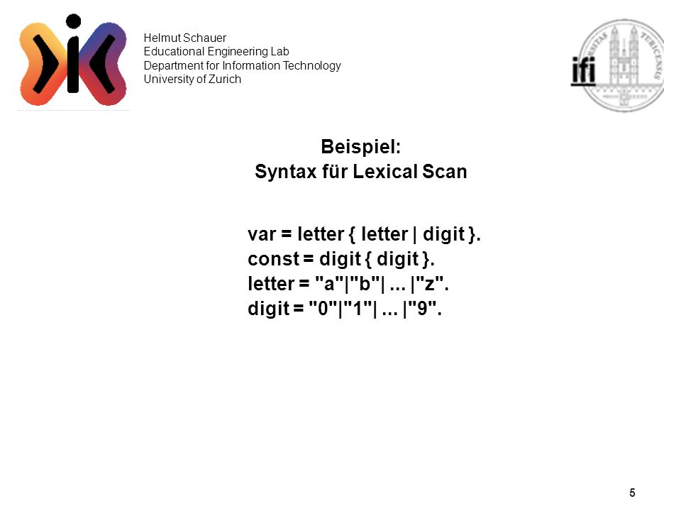 5 Helmut Schauer Educational Engineering Lab Department for Information Technology University of Zurich Beispiel: Syntax für Lexical Scan var = letter { letter | digit }.