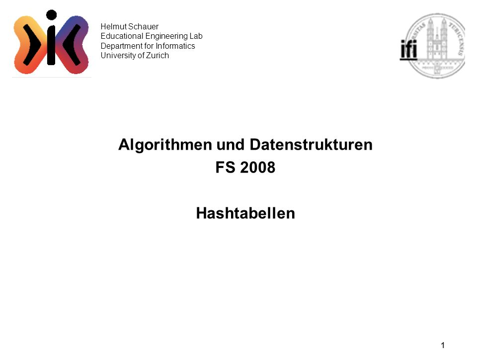1 Helmut Schauer Educational Engineering Lab Department for Informatics University of Zurich Algorithmen und Datenstrukturen FS 2008 Hashtabellen