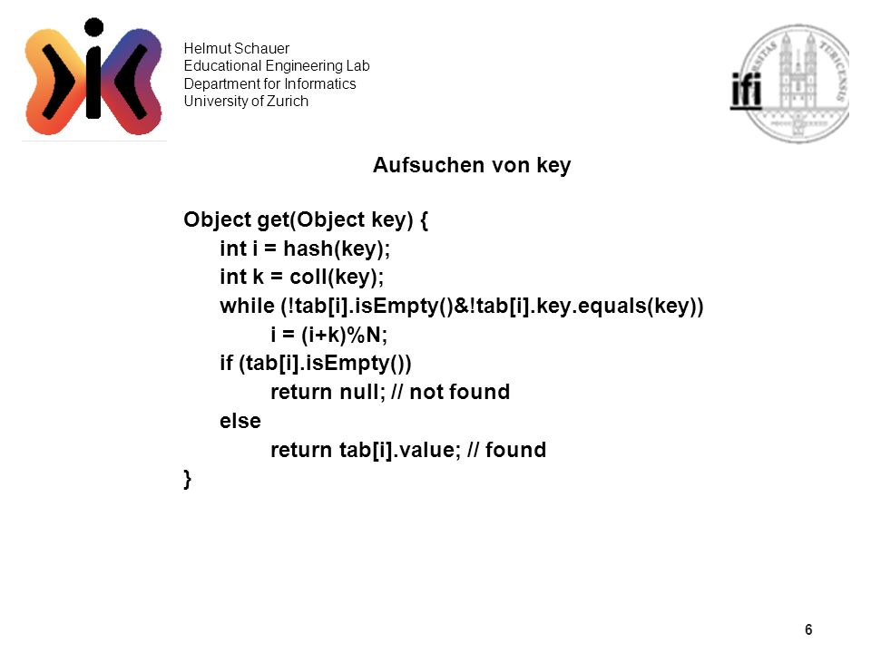 6 Helmut Schauer Educational Engineering Lab Department for Informatics University of Zurich Aufsuchen von key Object get(Object key) { int i = hash(k