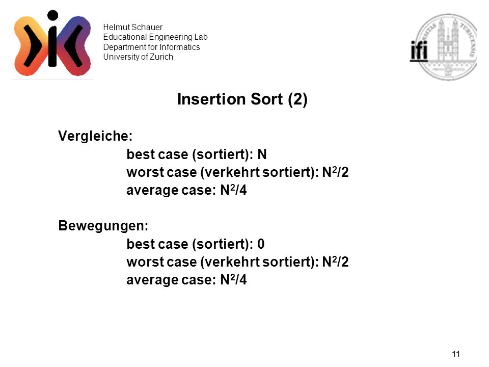 11 Helmut Schauer Educational Engineering Lab Department for Informatics University of Zurich Insertion Sort (2) Vergleiche: best case (sortiert): N w