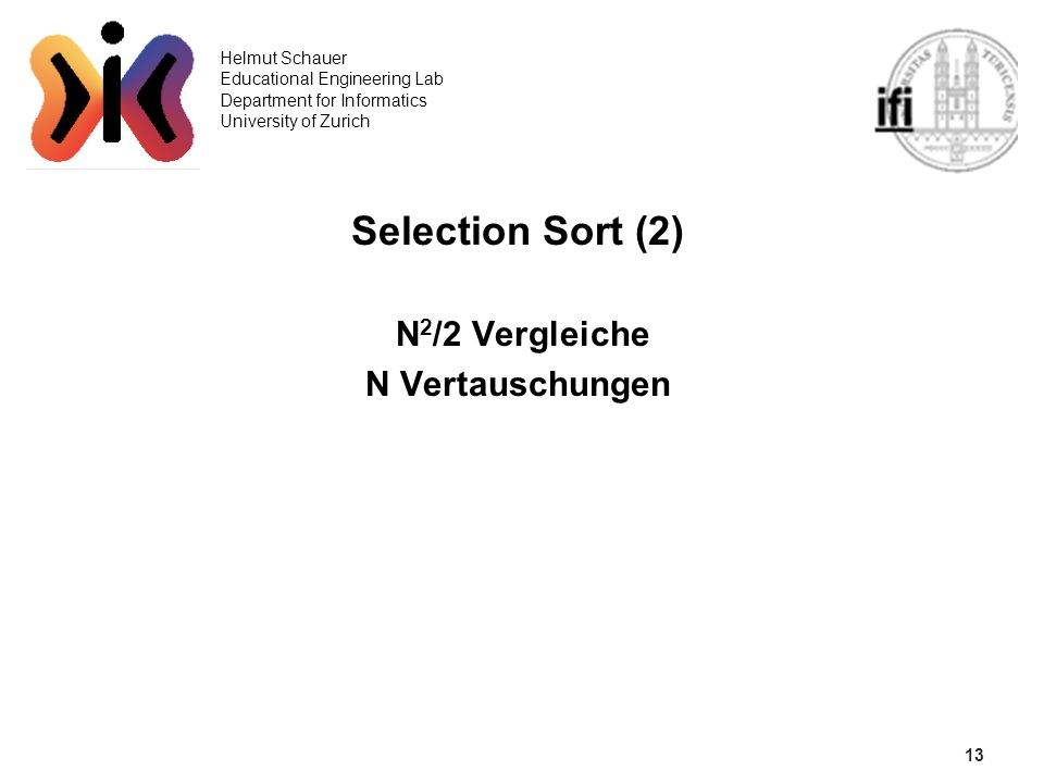 13 Helmut Schauer Educational Engineering Lab Department for Informatics University of Zurich Selection Sort (2) N 2 /2 Vergleiche N Vertauschungen