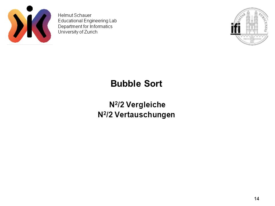 14 Helmut Schauer Educational Engineering Lab Department for Informatics University of Zurich Bubble Sort N 2 /2 Vergleiche N 2 /2 Vertauschungen