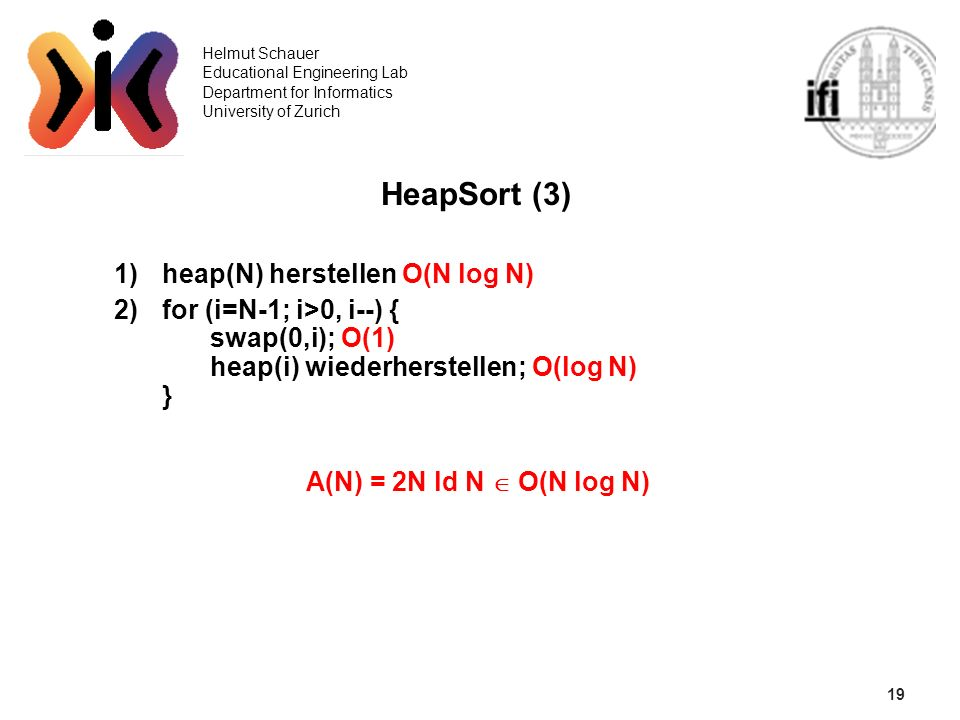19 Helmut Schauer Educational Engineering Lab Department for Informatics University of Zurich HeapSort (3) 1)heap(N) herstellen O(N log N) 2)for (i=N-