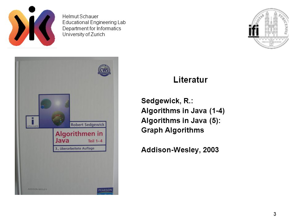 3 Helmut Schauer Educational Engineering Lab Department for Informatics University of Zurich Literatur Sedgewick, R.: Algorithms in Java (1-4) Algorit