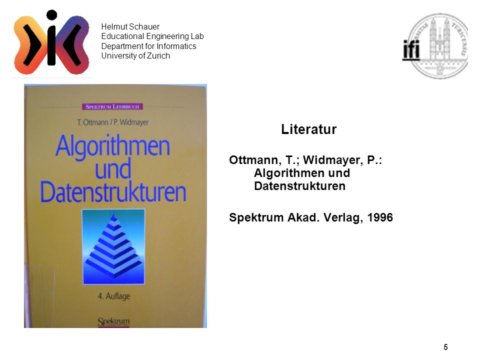 5 Helmut Schauer Educational Engineering Lab Department for Informatics University of Zurich Literatur Ottmann, T.; Widmayer, P.: Algorithmen und Date