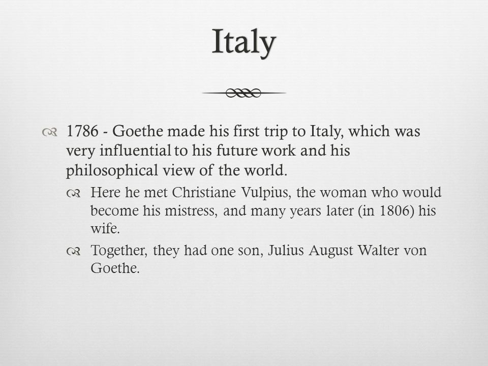 Italy 1786 - Goethe made his first trip to Italy, which was very influential to his future work and his philosophical view of the world.