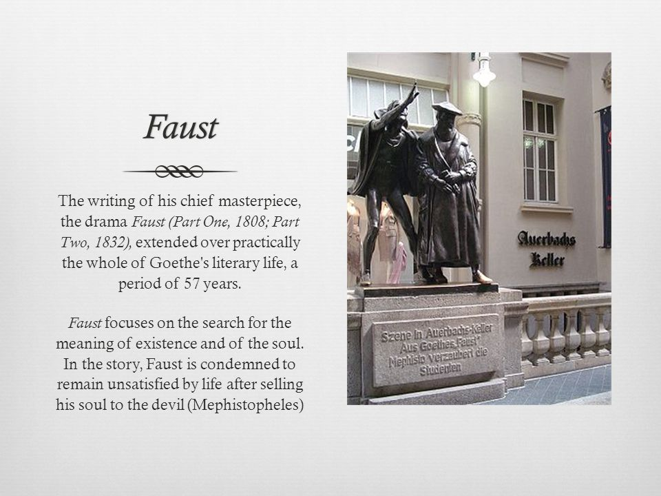 Faust The writing of his chief masterpiece, the drama Faust (Part One, 1808; Part Two, 1832), extended over practically the whole of Goethe s literary life, a period of 57 years.