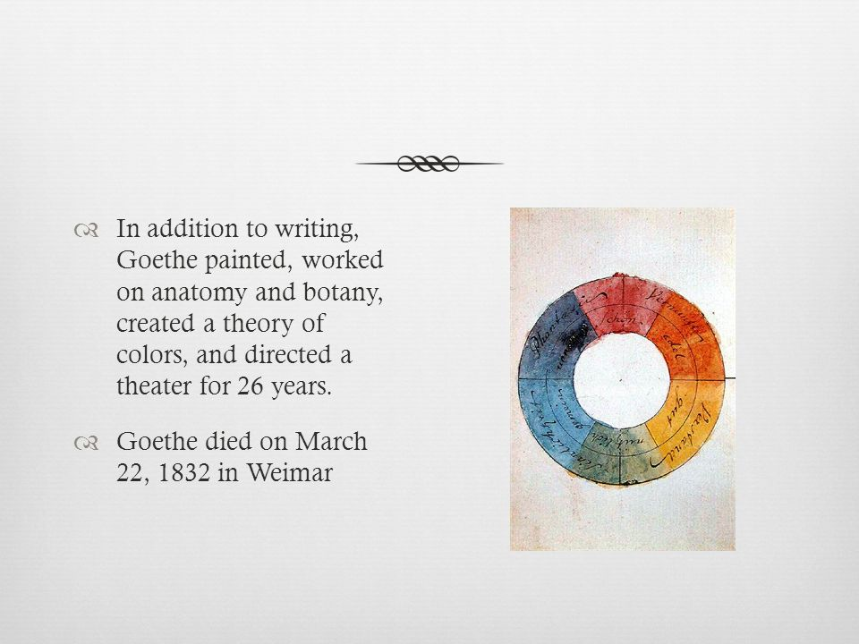In addition to writing, Goethe painted, worked on anatomy and botany, created a theory of colors, and directed a theater for 26 years. Goethe died on