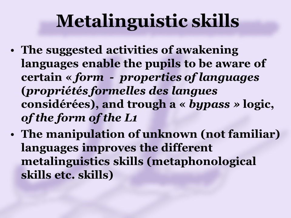 Metalinguistic skills The suggested activities of awakening languages enable the pupils to be aware of certain « form - properties of languages (propriétés formelles des langues considérées), and trough a « bypass » logic, of the form of the L1 The manipulation of unknown (not familiar) languages improves the different metalinguistics skills (metaphonological skills etc.