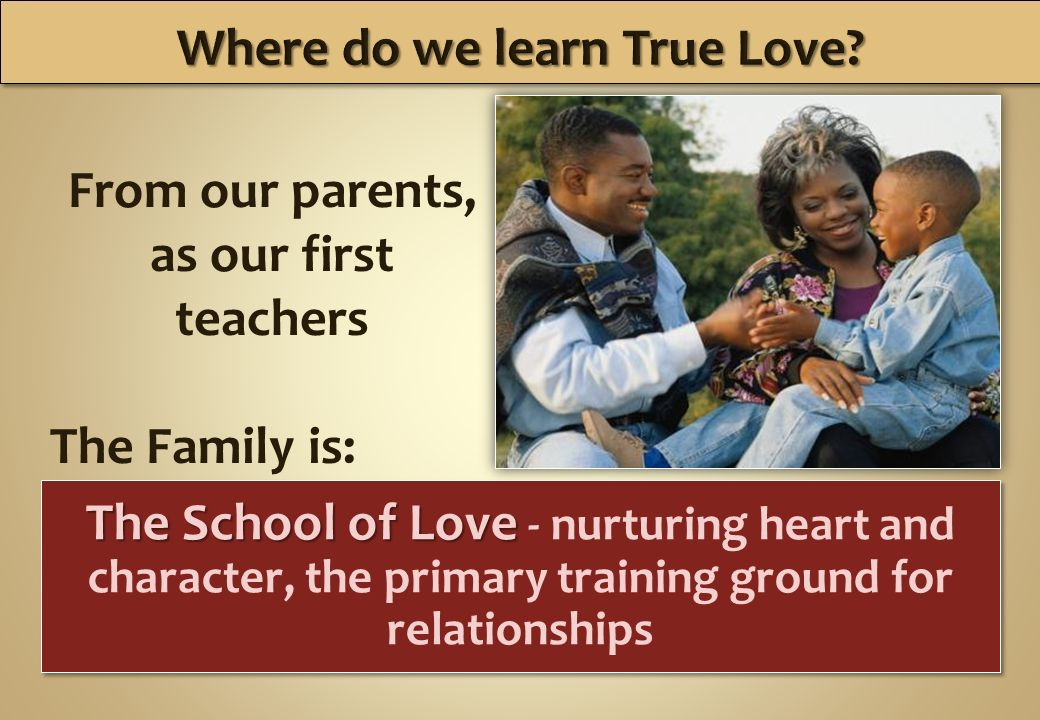 The School of Love The School of Love - nurturing heart and character, the primary training ground for relationships From our parents, as our first teachers The Family is: