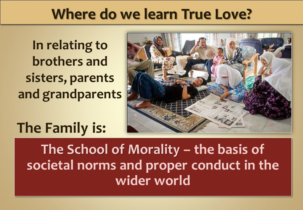 The School of Morality The School of Morality – the basis of societal norms and proper conduct in the wider world In relating to brothers and sisters, parents and grandparents The Family is: