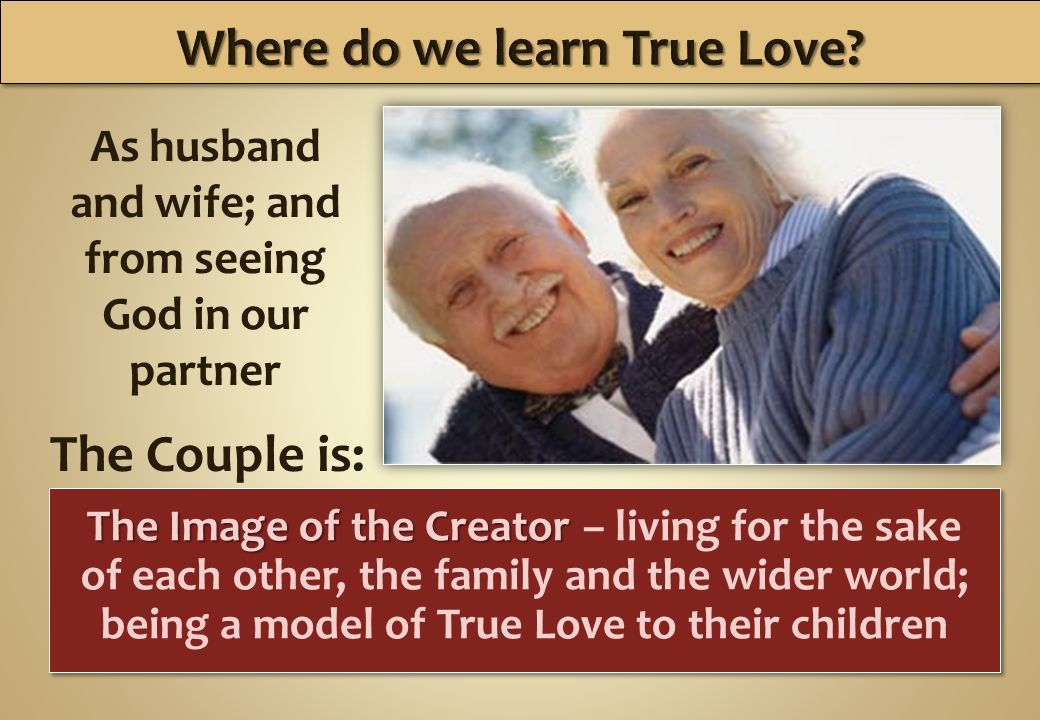As husband and wife; and from seeing God in our partner The Couple is: The Image of the Creator The Image of the Creator – living for the sake of each other, the family and the wider world; being a model of True Love to their children
