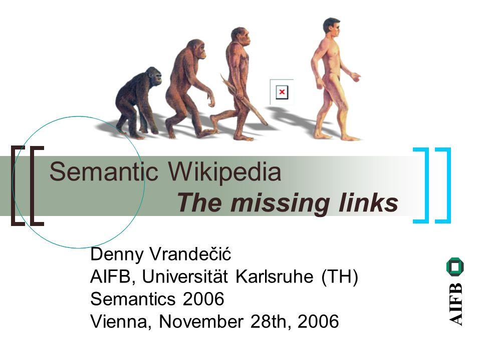 AIFB Denny Vrandečić AIFB, Universität Karlsruhe (TH) Semantics 2006 Vienna, November 28th, 2006 Semantic Wikipedia The missing links
