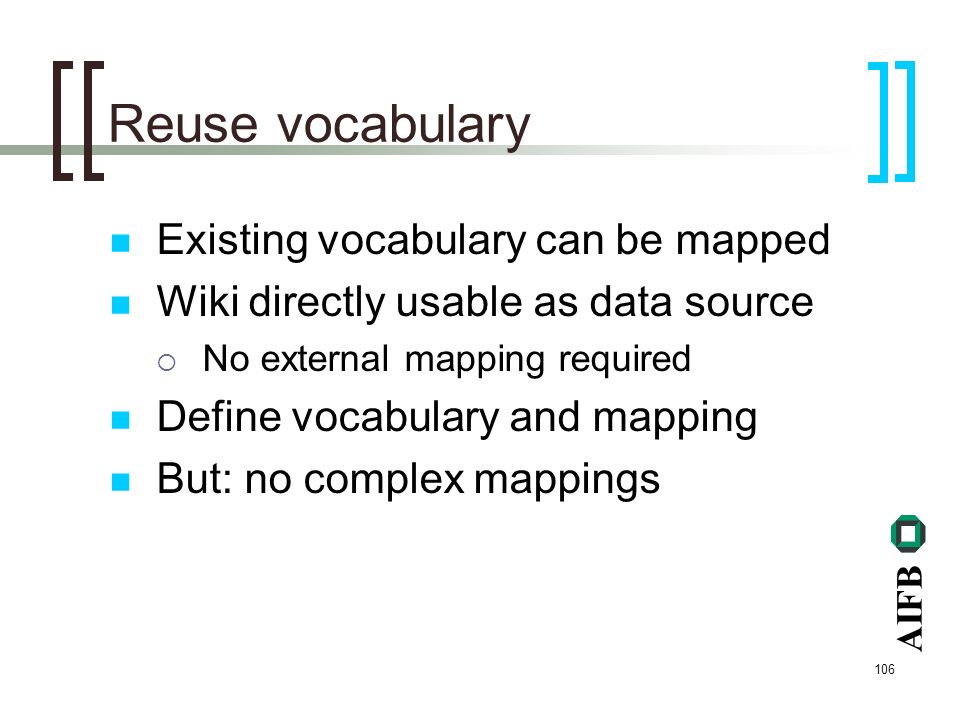 AIFB 106 Reuse vocabulary Existing vocabulary can be mapped Wiki directly usable as data source No external mapping required Define vocabulary and mapping But: no complex mappings