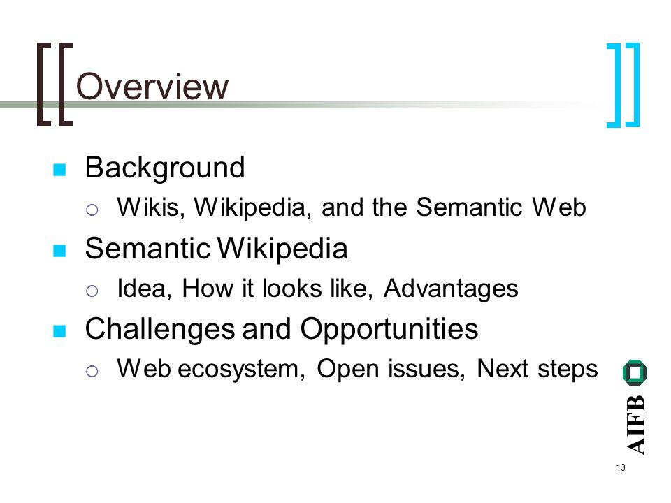 AIFB 13 Overview Background Wikis, Wikipedia, and the Semantic Web Semantic Wikipedia Idea, How it looks like, Advantages Challenges and Opportunities Web ecosystem, Open issues, Next steps