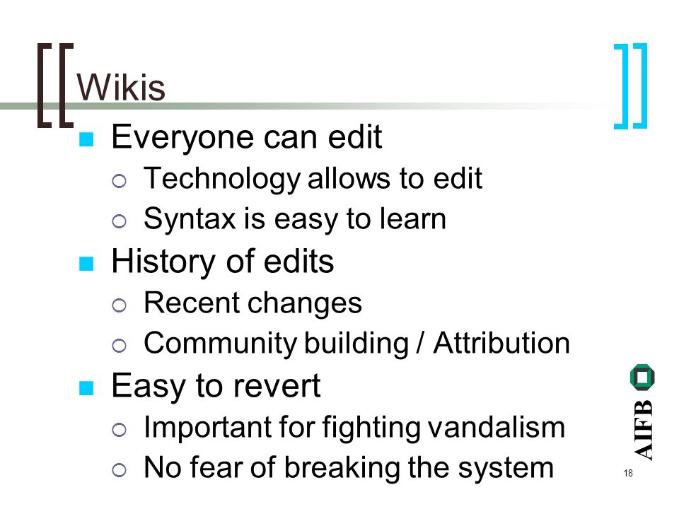 AIFB 18 Wikis Everyone can edit Technology allows to edit Syntax is easy to learn History of edits Recent changes Community building / Attribution Easy to revert Important for fighting vandalism No fear of breaking the system