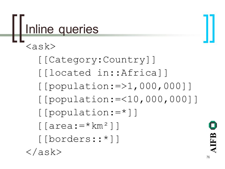AIFB 76 Inline queries [[Category:Country]] [[located in::Africa]] [[population:=>1,000,000]] [[population:=<10,000,000]] [[population:=*]] [[area:=*km²]] [[borders::*]]