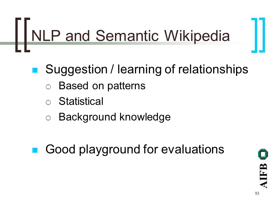AIFB 93 NLP and Semantic Wikipedia Suggestion / learning of relationships Based on patterns Statistical Background knowledge Good playground for evaluations
