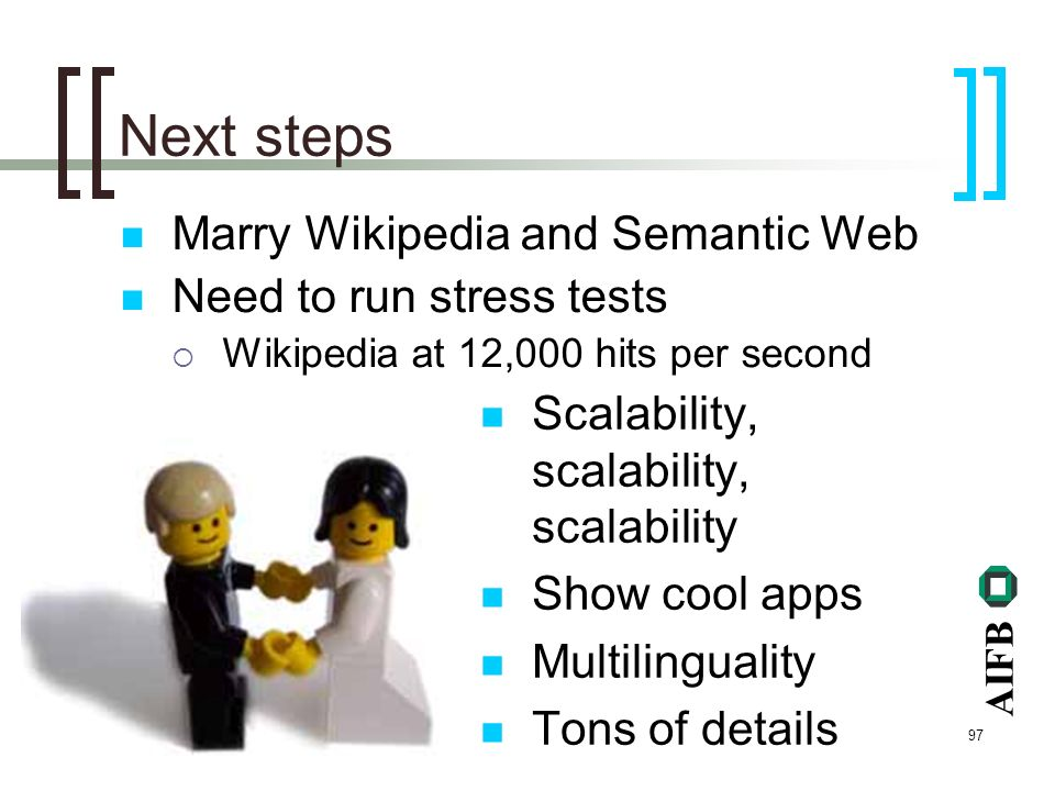 AIFB 97 Next steps Marry Wikipedia and Semantic Web Need to run stress tests Wikipedia at 12,000 hits per second Scalability, scalability, scalability Show cool apps Multilinguality Tons of details