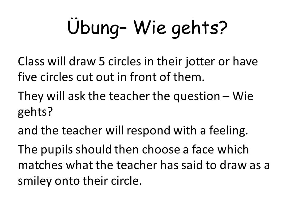 Übung– Wie gehts? Class will draw 5 circles in their jotter or have five circles cut out in front of them. They will ask the teacher the question – Wi