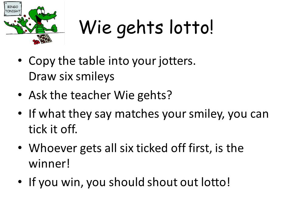 Wie gehts lotto! Copy the table into your jotters. Draw six smileys Ask the teacher Wie gehts? If what they say matches your smiley, you can tick it o