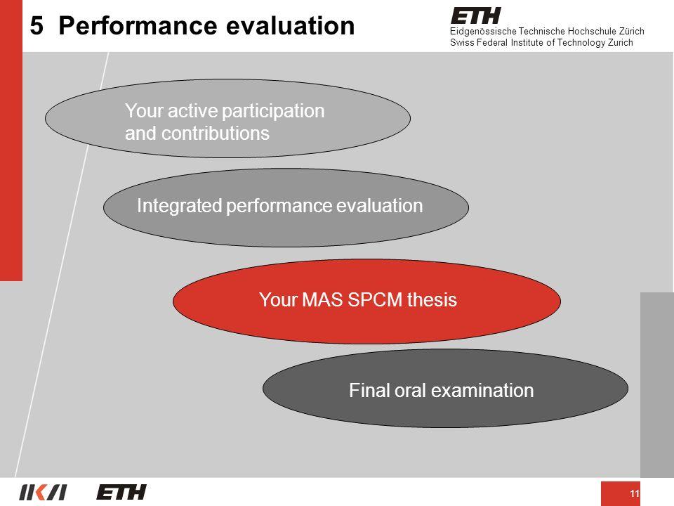Eidgenössische Technische Hochschule Zürich Swiss Federal Institute of Technology Zurich 11 5 Performance evaluation Your active participation and contributions Integrated performance evaluation Your MAS SPCM thesis Final oral examination