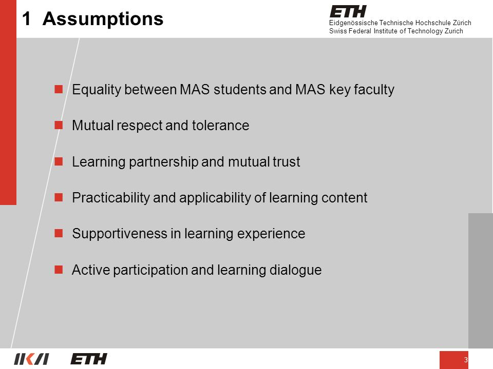 Eidgenössische Technische Hochschule Zürich Swiss Federal Institute of Technology Zurich 3 1 Assumptions nEquality between MAS students and MAS key faculty nMutual respect and tolerance nLearning partnership and mutual trust nPracticability and applicability of learning content nSupportiveness in learning experience nActive participation and learning dialogue