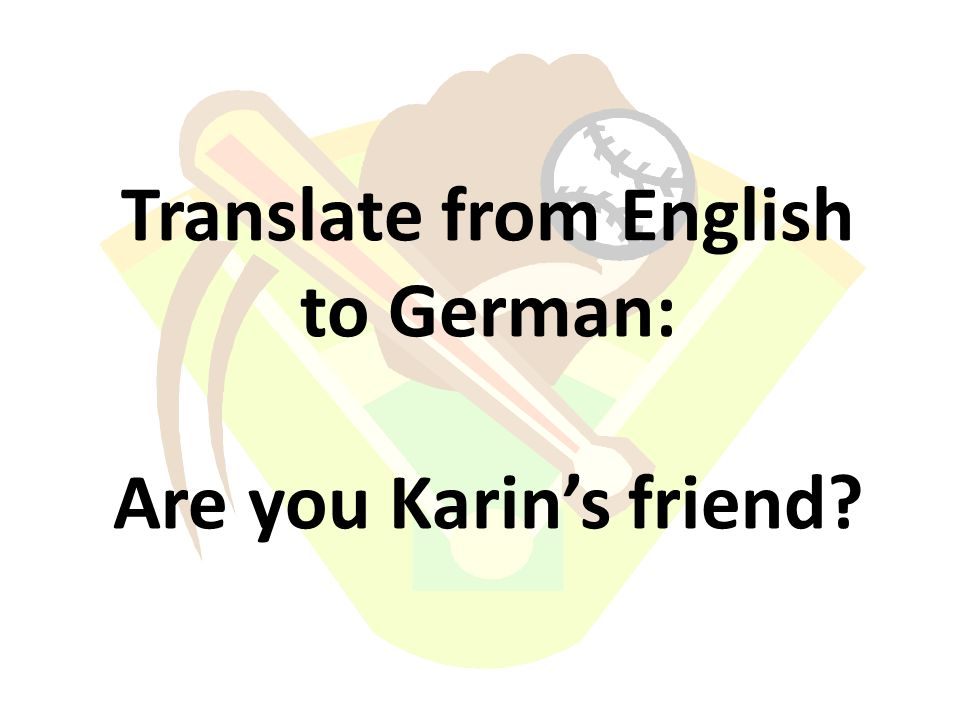 Translate from English to German: Are you Karins friend?