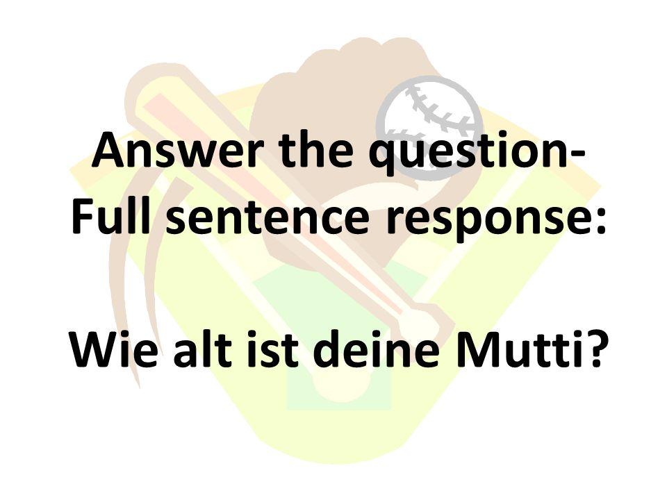 Answer the question- Full sentence response: Wie alt ist deine Mutti?