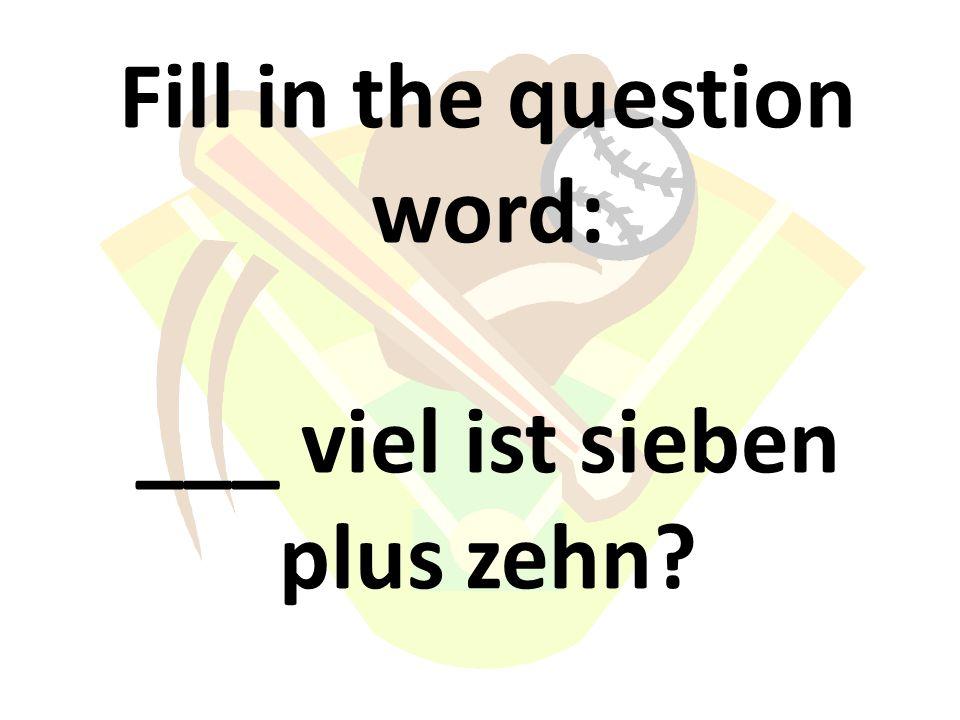 Fill in the question word: ___ viel ist sieben plus zehn?