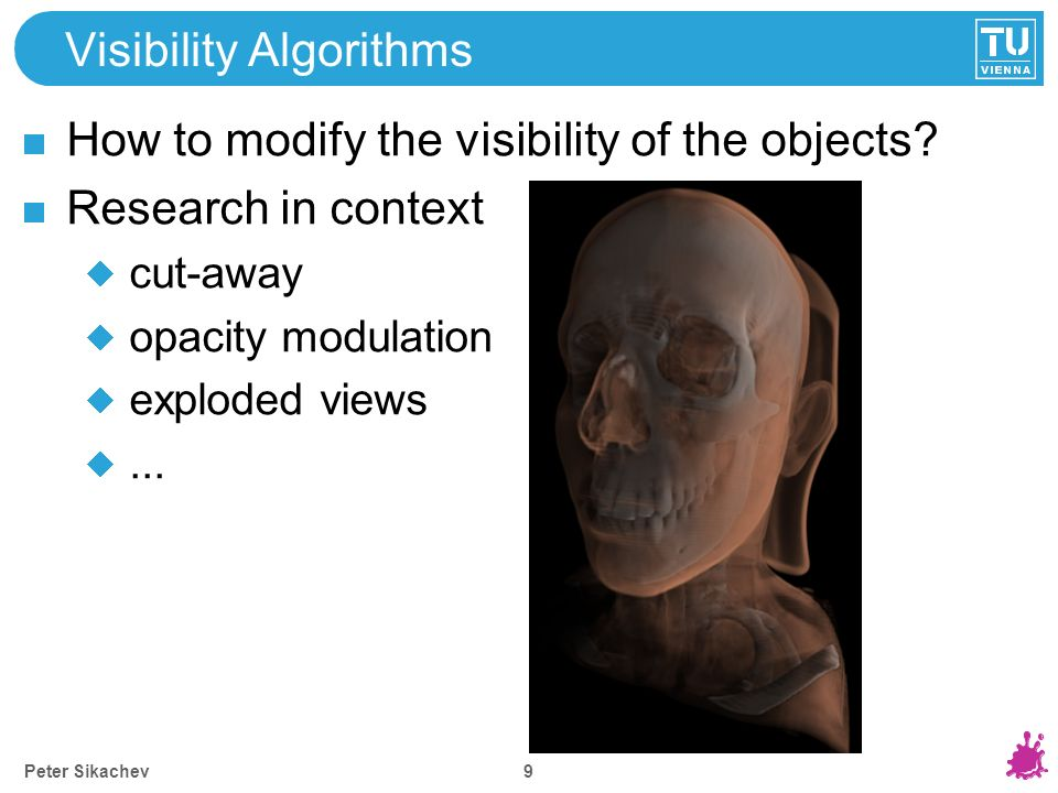 Visibility Algorithms How to modify the visibility of the objects? Research in context cut-away opacity modulation exploded views... 9 Peter Sikachev