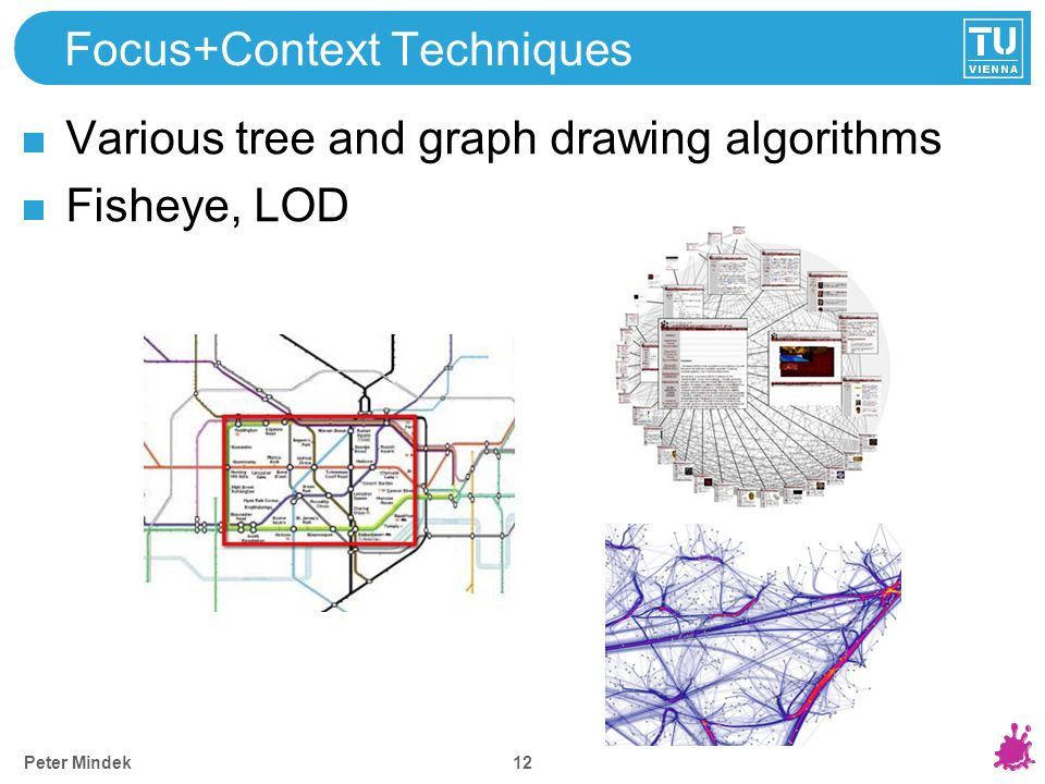 Peter Mindek Focus+Context Techniques Various tree and graph drawing algorithms Fisheye, LOD 12