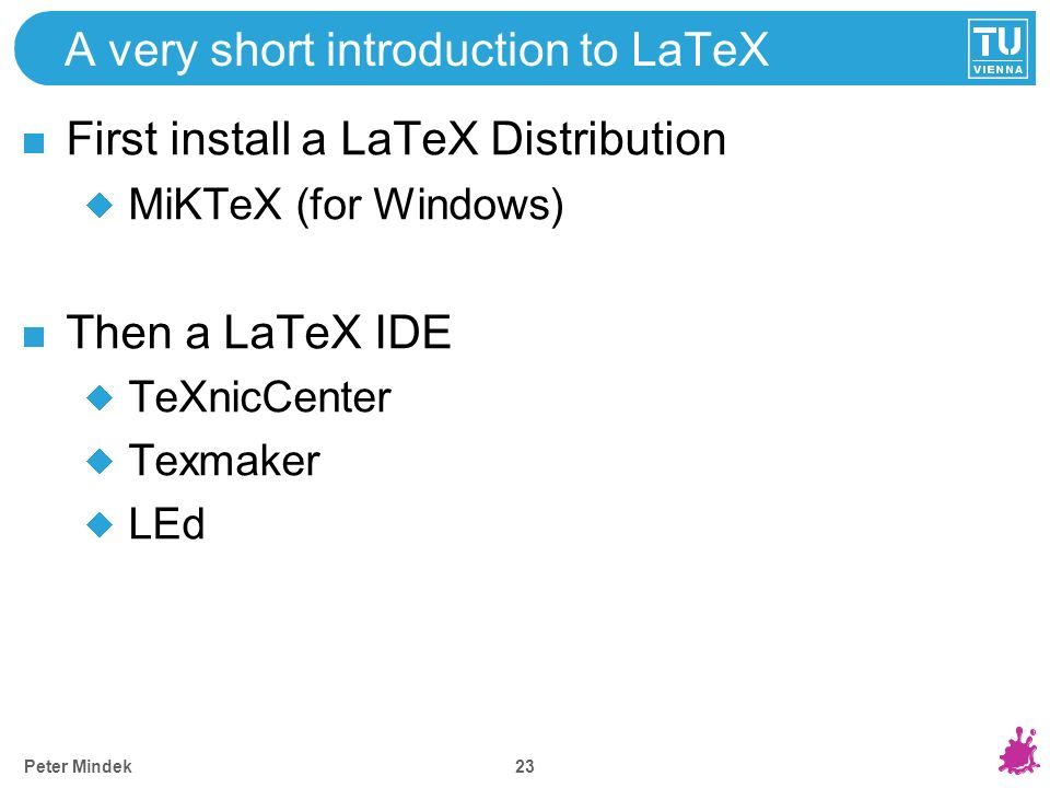 A very short introduction to LaTeX First install a LaTeX Distribution MiKTeX (for Windows) Then a LaTeX IDE TeXnicCenter Texmaker LEd 23 Peter Mindek