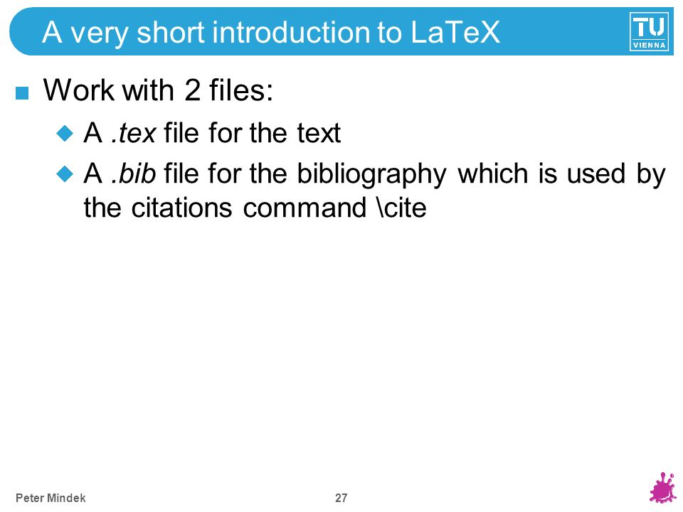 A very short introduction to LaTeX Work with 2 files: A.tex file for the text A.bib file for the bibliography which is used by the citations command \cite Peter Mindek 27