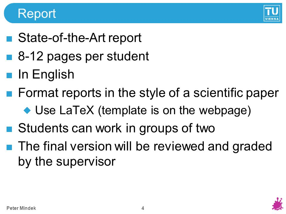 4 Report State-of-the-Art report 8-12 pages per student In English Format reports in the style of a scientific paper Use LaTeX (template is on the webpage) Students can work in groups of two The final version will be reviewed and graded by the supervisor Peter Mindek