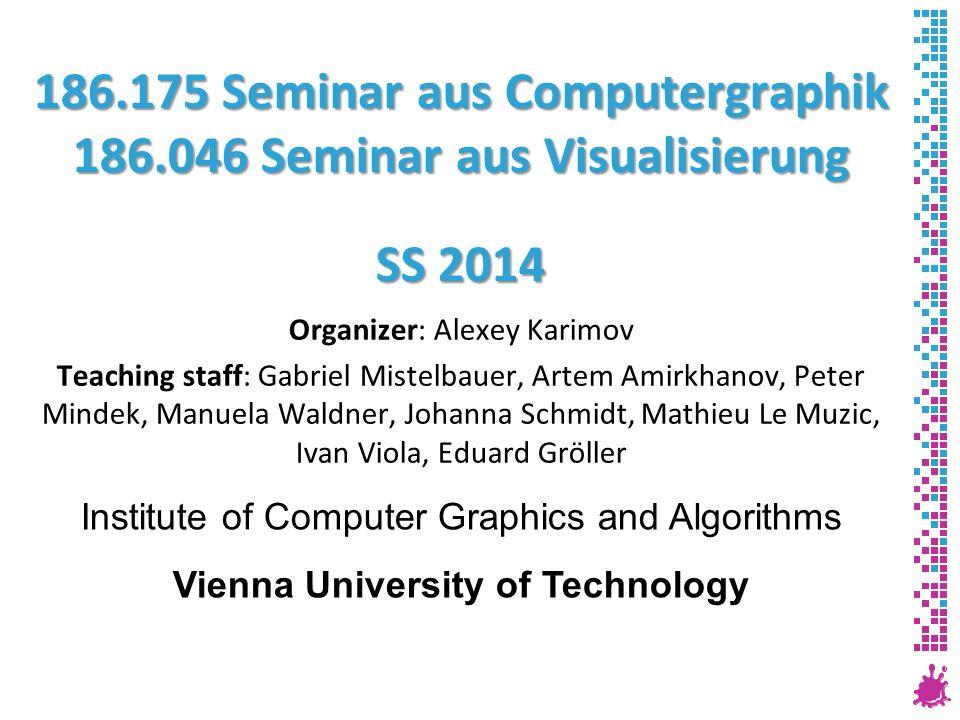 186.175 Seminar aus Computergraphik 186.046 Seminar aus Visualisierung SS 2014 Organizer: Alexey Karimov Teaching staff: Gabriel Mistelbauer, Artem Am