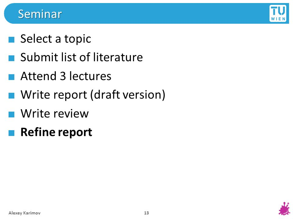 Seminar Select a topic Submit list of literature Attend 3 lectures Write report (draft version) Write review Refine report Alexey Karimov 13