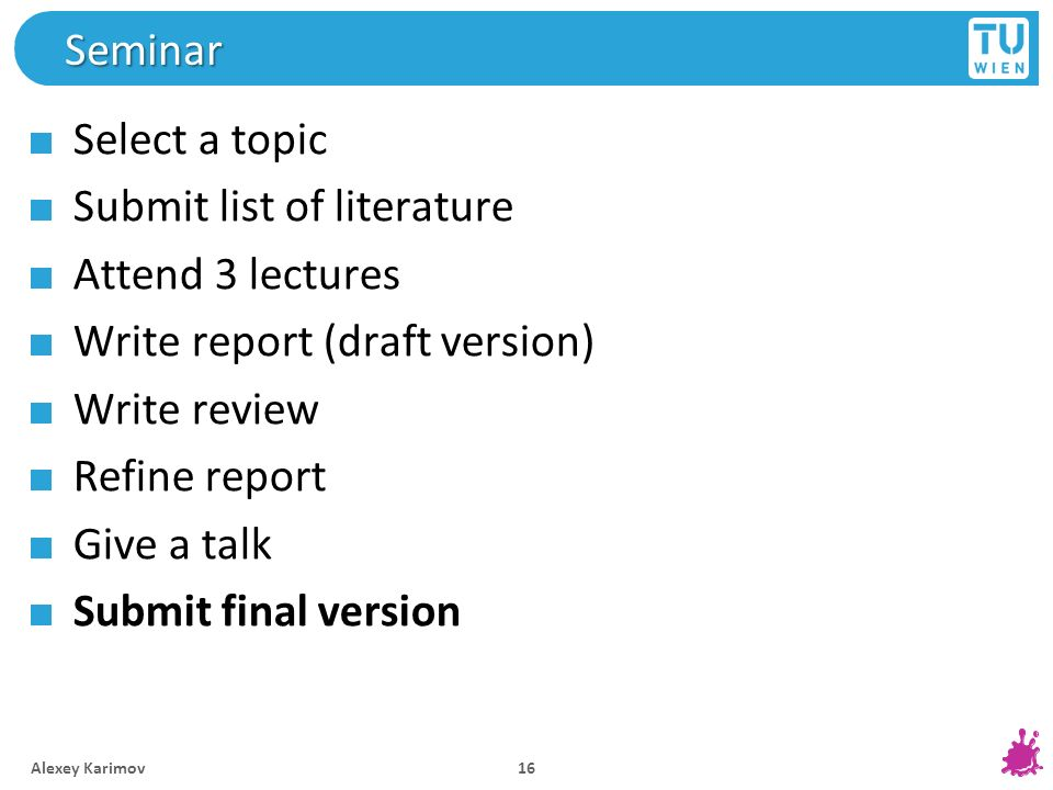 Seminar Select a topic Submit list of literature Attend 3 lectures Write report (draft version) Write review Refine report Give a talk Submit final ve