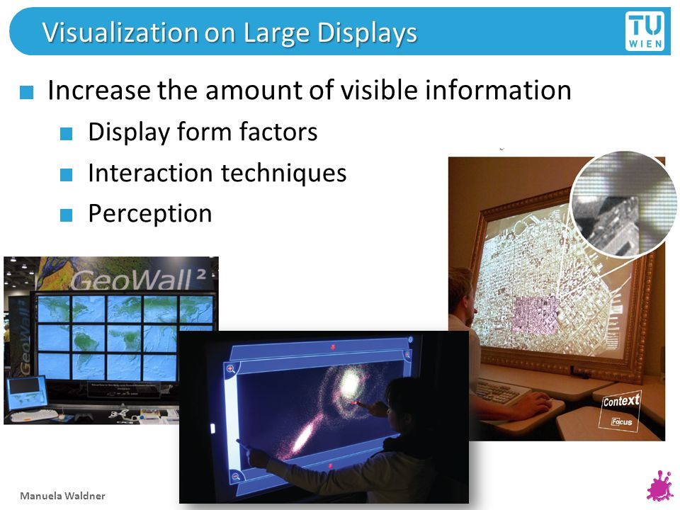 Visualization on Large Displays Increase the amount of visible information Display form factors Interaction techniques Perception Manuela Waldner 28