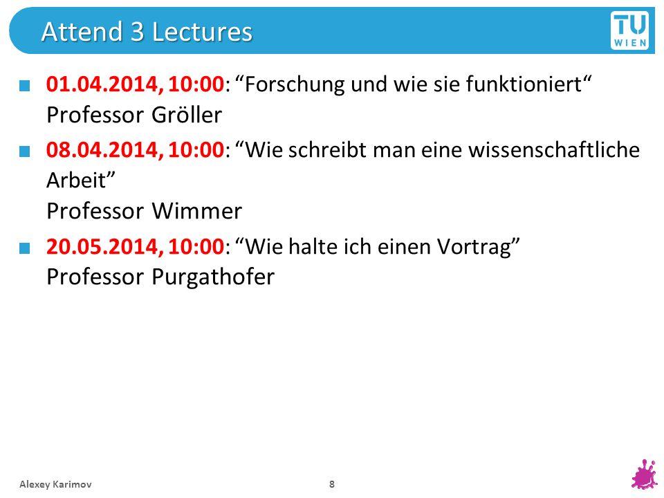 Attend 3 Lectures 01.04.2014, 10:00: Forschung und wie sie funktioniert Professor Gröller 08.04.2014, 10:00: Wie schreibt man eine wissenschaftliche A