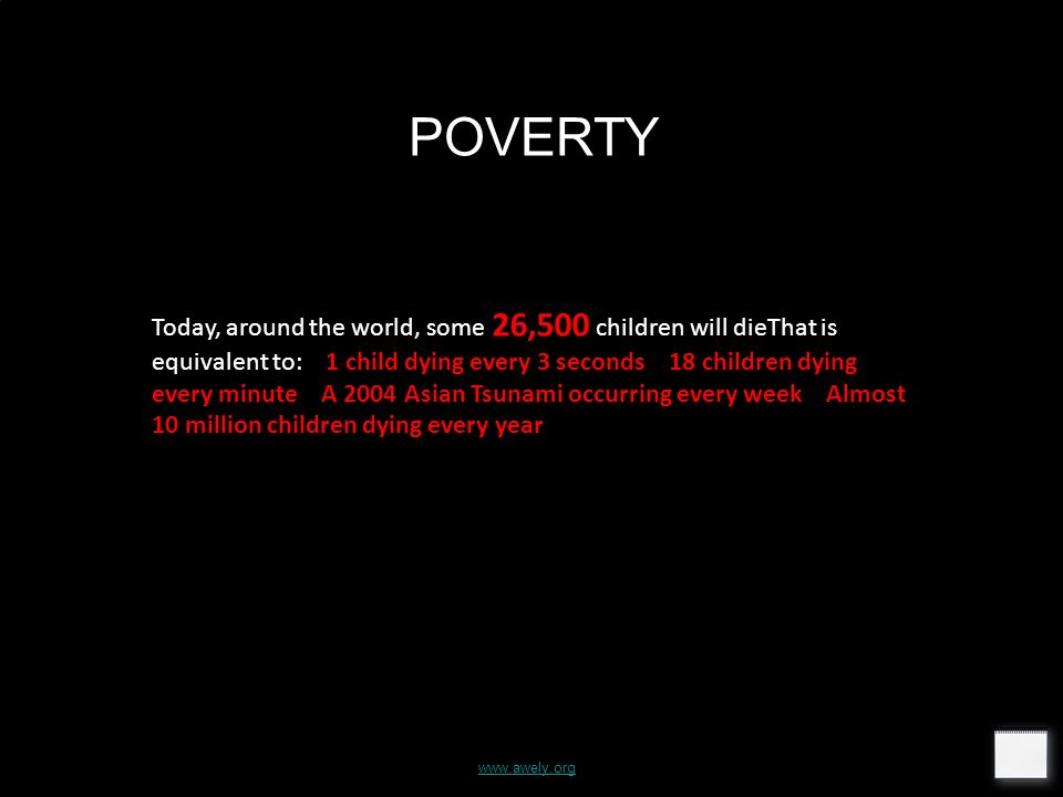 POVERTY Today, around the world, some 26,500 children will dieThat is equivalent to: 1 child dying every 3 seconds 18 children dying every minute A 2004 Asian Tsunami occurring every week Almost 10 million children dying every year www.awely.org