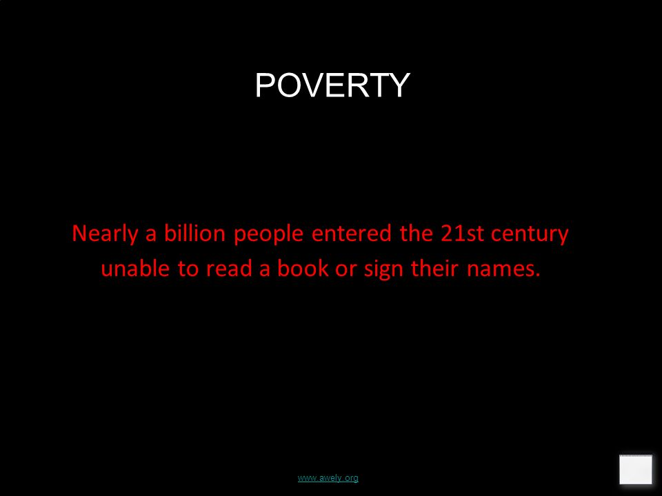 www.awely.org POVERTY Nearly a billion people entered the 21st century unable to read a book or sign their names.