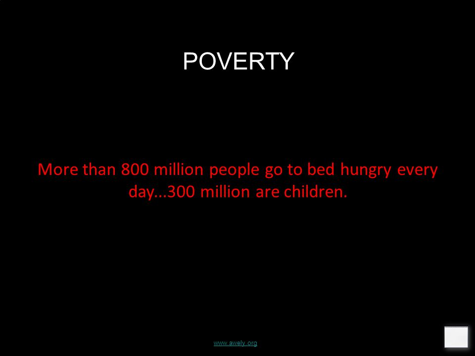 www.awely.org POVERTY More than 800 million people go to bed hungry every day...300 million are children.