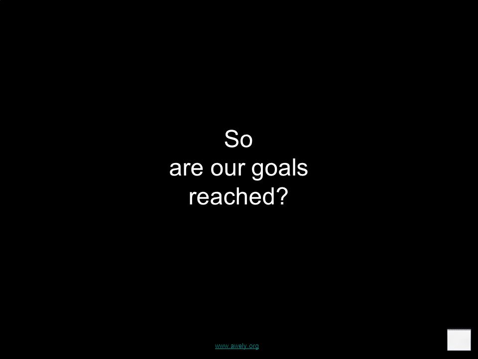 So are our goals reached www.awely.org