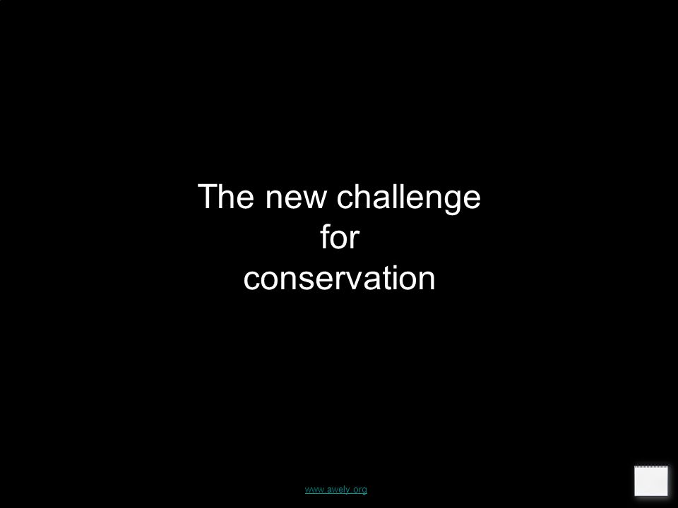 The new challenge for conservation www.awely.org