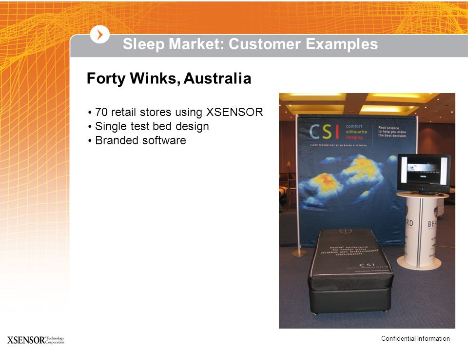 Confidential Information Forty Winks, Australia 70 retail stores using XSENSOR Single test bed design Branded software Sleep Market: Customer Examples