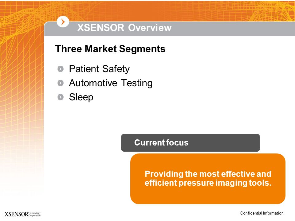 Confidential Information XSENSOR Overview Three Market Segments Providing the most effective and efficient pressure imaging tools. Current focus Patie
